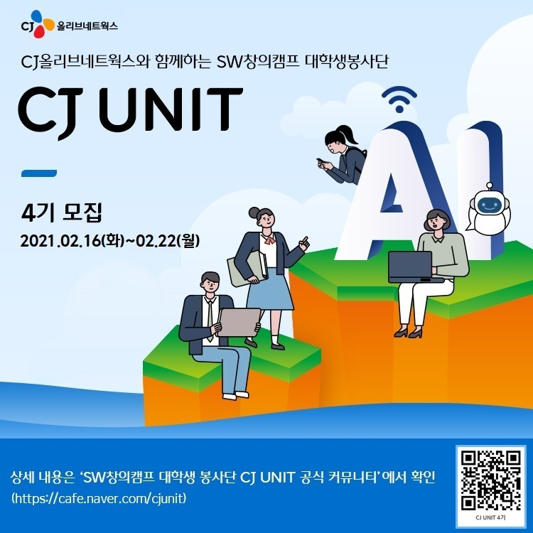 CJ SW창의캠프 대학생봉사단 CJ UNIT 4기 모집 안내 포스터로, 왼쪽에는 'CJ올리브네트웍스와 함께하는 SW창의캠프 대학생봉사단 CJ UNIT 4기 모집 2021.02.16~02.22' 글씨가 삽입되어 있고, 오른쪽에서 AI라는 큰 글씨를 배경으로 저마다 노트북과 스마트폰을 잡고 있는 학생 일러스트가 삽입되어 있다. 하단에는 상세 내용을 확인 할 수 있는 카페 주소와 QR 코드가 삽입되어 있다.